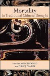 Mortality In Traditional Chinese Thought (S U N Y Series In Chinese Philosophy And Culture) - Amy Olberding, Philip J. Ivanhoe