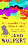 Six Impossible Things Before Breakfast - Lewis Wolpert