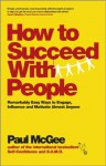 How to Succeed with People: Remarkably easy ways to engage, influence and motivate almost anyone - Paul McGee