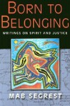 Born to Belonging: Writings on Spirit and Justice - Mab Segrest
