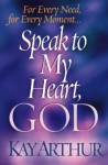 Speak to My Heart, God: For Every Need, for Every Moment... - Kay Arthur