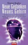 Neue Gedanken - neues Gehirn: Die Wissenschaft der Neuroplastizität beweist, wie unser Bewusstsein das Gehirn verändert - Vorwort von Daniel Goleman (German Edition) - Sharon Begley, Burkhard Hickisch