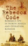 The Rebecca Code: Rommel's Spy in Africa and Operation Condor - Mark Simmons