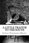 A Little Traitor to the South - Cyrus Townsend Brady
