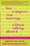 How to Improve Your Marriage Without Talking About It: Finding Love Beyond Words - Patricia Love, Steven Stosny