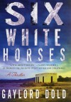 Six White Horses: A Thriller - Gaylord Dold