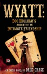 Wyatt: Doc Holliday's Account of an Intimate Friendship - Dale Chase