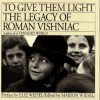To Give Them Light: The Legacy of Roman Vishniac - Roman Vishniac, Marion Wiesel