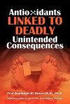Antioxidants Linked to Deadly Unintended Consequences - Randolph M. Howes