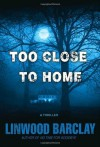 Too Close to Home: A Thriller - Linwood Barclay