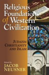 Religious Foundations of Western Civilization: Judaism, Christianity, and Islam - Bruce D. Chilton, Jacob Neusner, Alan J. Avery-Peck, Seymour Feldman, Emil Homerin, James A. Brundage, William Green, Olivia Remie Constable, Jon Levenson, Elliot Wolfson, Amila Buturović