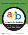 Always Be Testing: The Complete Guide to Google Website Optimizer - Bryan Eisenberg, John Quarto-vonTivadar, Brett Crosby, Lisa T. Davis