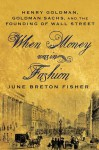 When Money Was In Fashion: Henry Goldman, Goldman Sachs, and the Founding of Wall Street - June Breton Fisher