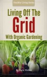 Living off the Grid with Organic Gardening: How To Create A Sustainable Lifestyle Without Power - Doris Walker