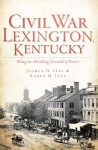Civil War Lexington, Kentucky: Bluegrass Breeding Ground of Power - Joshua H Leet, Karen M Leet