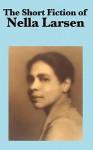 The Short Fiction of Nella Larsen - Nella Larsen
