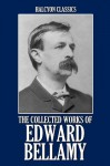 The Collected Works of Edward Bellamy (Unexpurgated Edition) (Halcyon Classics) - Edward Bellamy