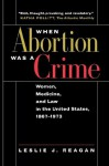 When Abortion Was a Crime: Women, Medicine, and Law in the United States, 1867-1973 - Leslie J. Reagan