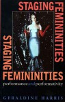 Staging Femininities: Performance and Performativity - Geraldine Harris