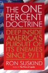 The One Percent Doctrine: Deep Inside America's Pursuit of Its Enemies Since 9/11 - Ron Suskind