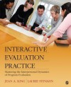 Interactive Evaluation Practice: Mastering the Interpersonal Dynamics of Program Evaluation - Jean A. King, Laurie Stevahn, Laurel (Laurie) a. Stevahn