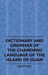 Dictionary and Grammer of the Chamorro Language of the Island of Guam - Anonymous Anonymous, F.A. Waugh