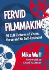 Fervid Filmmaking: 66 Cult Pictures of Vision, Verve and No Self-Restraint - Mike Watt