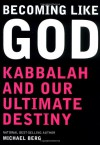 Becoming Like God: Kabbalah and Our Ultimate Destiny - Michael Berg