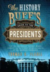 History Buff's Guide to the Presidents: Top Ten Rankings of the Best, Worst, Largest, and Most Controversial Facets of the American Presidency (History Buff's Guides) - Thomas R. Flagel