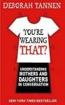 You're Wearing That?: Understanding Mothers And Daughters In Conversation - Deborah Tannen