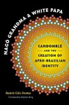Nago Grandma and White Papa: Candomble and the Creation of Afro-Brazilian Identity - Beatriz Gois Dantas, Stephen Berg