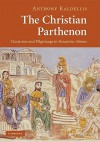 The Christian Parthenon: Classicism and Pilgrimage in Byzantine Athens - Anthony Kaldellis