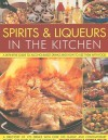 Spirits & Liqueurs for Cooking: A Definitive Guide to Alcohol-Based Drinks and How to Use Them with Food - Stuart Walton