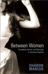 Between Women: Friendship, Desire and Marriage in Victorian England - Sharon Marcus