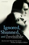 Ignored, Shunned, and Invisible: How the Label Retarded Has Denied Freedom and Dignity to Millions: How the Label Retarded Has Denied Freedom and Dignity to Millions - J. Smith