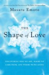 The Shape of Love: Discovering Who We Are, Where We Came From, and Where We're Going - Masaru Emoto, Noriko Hosoyamada