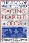 Facing Fearful Odds: The Siege of Wake Island - Gregory J.W. Urwin