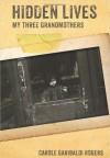 Hidden Lives: My Three Grandmothers - Carole Garibaldi Rogers