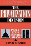 The Privatization Decision: Public Ends, Private Means - John D. Donahue