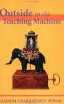 Outside in the Teaching Machine - Gayatri Chakravorty Spivak
