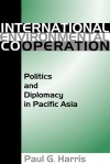 International Environment Cooperation: Politics and Diplomacy in Pacific Asia - Paul G. Harris