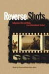 Reverse Shots: Indigenous Film and Media in an International Context - Wendy Gay Pearson, Susan Knabe