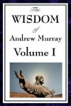 The Wisdom of Andrew Murray Vol I: Humility, with Christ in the School of Prayer, Abide in Christ - Andrew Murray