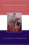 Colonial Citizens: Republican Rights, Paternal Privilege, and Gender in French Syria and Lebanon - Elizabeth Thompson