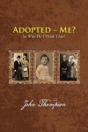 Adopted - Me?: So Who Do I Think I Am? - John Thompson