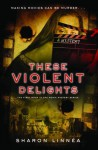 These Violent Delights - Sharon Linnea