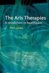 The Arts Therapies: A Revolution in Healthcare - Phil Jones