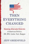 Then Everything Changed: Stunning Alternate Histories of American Politics JFK, RFK, Carter, Ford, Reagan - Jeff Greenfield