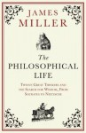 The Philosophical Life: Twelve Great Thinkers and the Search for Wisdom, From Socrates to Nietzsche - James Miller
