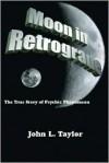 Moon in Retrograde: The True Story of Psychic Phenomena - John L. Taylor